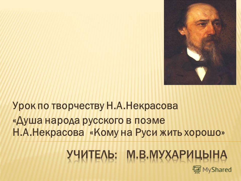 Урок по творчеству Н.А.Некрасова «Душа народа русского в поэме Н.А.Некрасова «Кому на Руси жить хорошо»