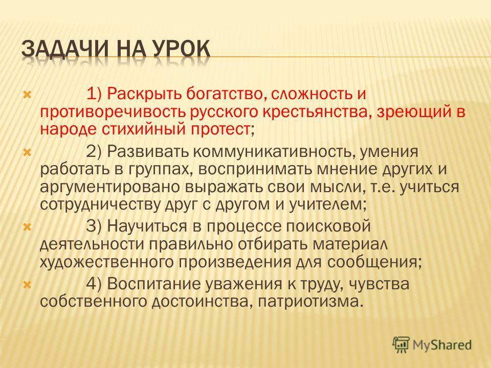 1) Раскрыть богатство, сложность и противоречивость русского крестьянства, зреющий в народе стихийный протест; 2) Развивать коммуникативность, умения работать в группах, воспринимать мнение других и аргументировано выражать свои мысли, т.е. учиться с