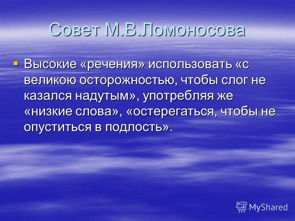 Совет М.В.Ломоносова Высокие «речения» использовать «с великою осторожностью, чтобы слог не казался надутым», употребляя же «низкие слова», «остерегаться, чтобы не опуститься в подлость». Высокие «речения» использовать «с великою осторожностью, чтобы