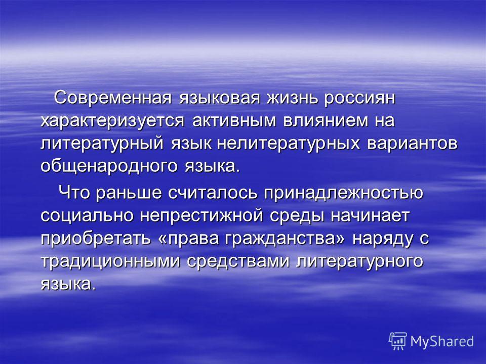 Современная языковая жизнь россиян характеризуется активным влиянием на литературный язык нелитературных вариантов общенародного языка. Современная языковая жизнь россиян характеризуется активным влиянием на литературный язык нелитературных вариантов