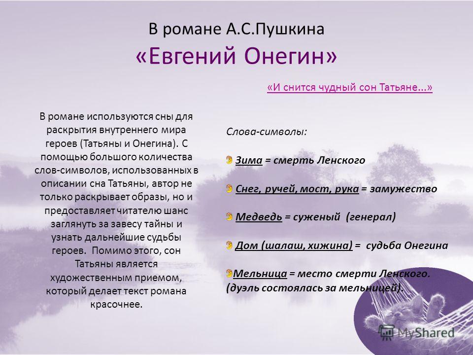 В романе А.С.Пушкина «Евгений Онегин» В романе используются сны для раскрытия внутреннего мира героев (Татьяны и Онегина). С помощью большого количества слов-символов, использованных в описании сна Татьяны, автор не только раскрывает образы, но и пре