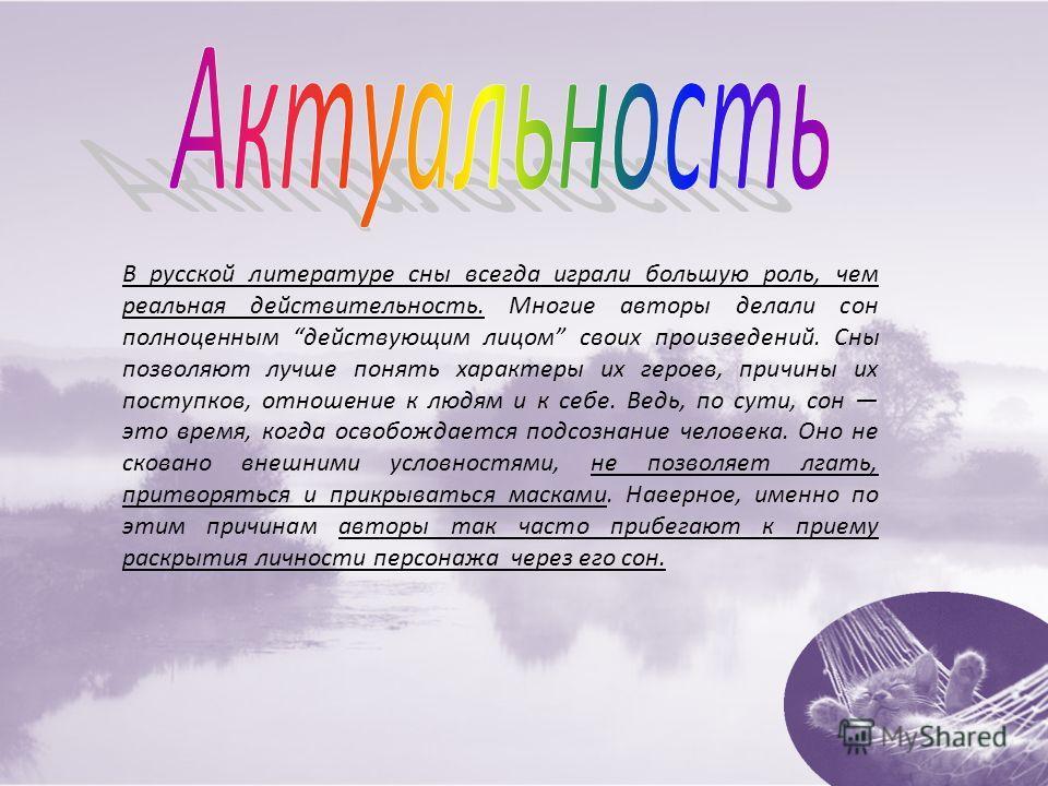 В русской литературе сны всегда играли большую роль, чем реальная действительность. Многие авторы делали сон полноценным действующим лицом своих произведений. Сны позволяют лучше понять характеры их героев, причины их поступков, отношение к людям и к