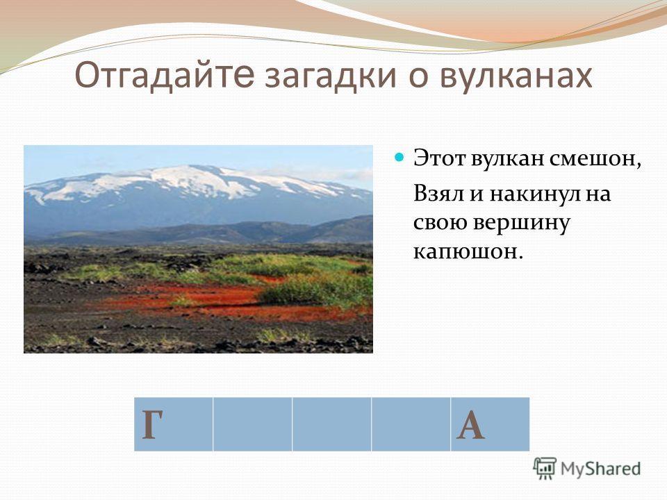 Отгадай те загадки о вулканах Давно признаться пора, Что для японцев этот вулкан – «священная гора». ФА