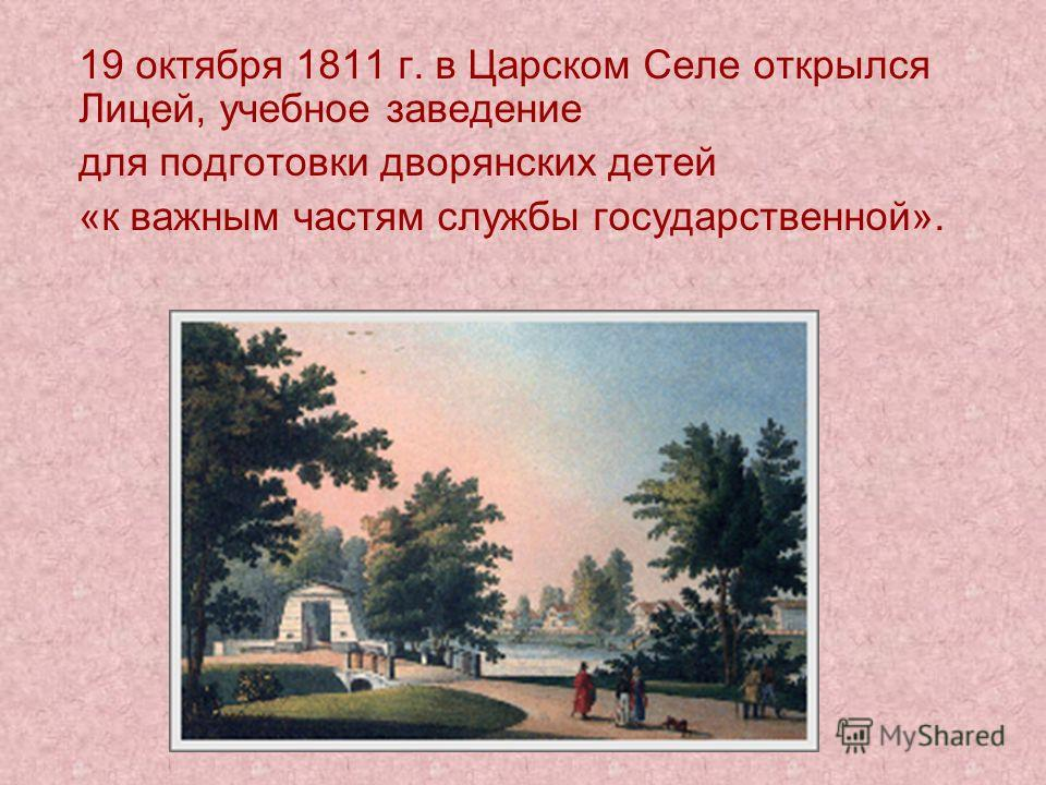 19 октября 1811 г. в Царском Селе открылся Лицей, учебное заведение для подготовки дворянских детей «к важным частям службы государственной».