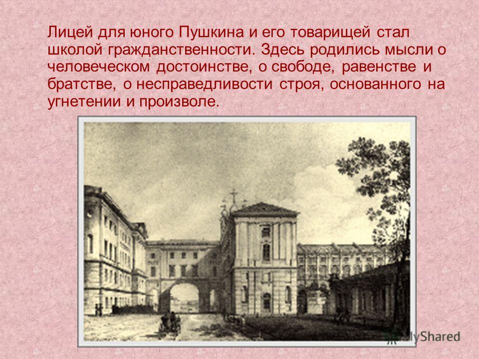 Лицей для юного Пушкина и его товарищей стал школой гражданственности. Здесь родились мысли о человеческом достоинстве, о свободе, равенстве и братстве, о несправедливости строя, основанного на угнетении и произволе.