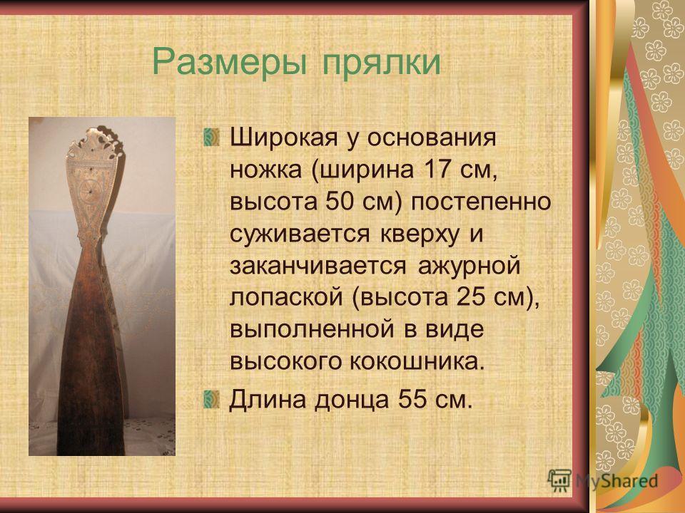 Размеры прялки Широкая у основания ножка (ширина 17 см, высота 50 см) постепенно суживается кверху и заканчивается ажурной лопаской (высота 25 см), выполненной в виде высокого кокошника. Длина донца 55 см.