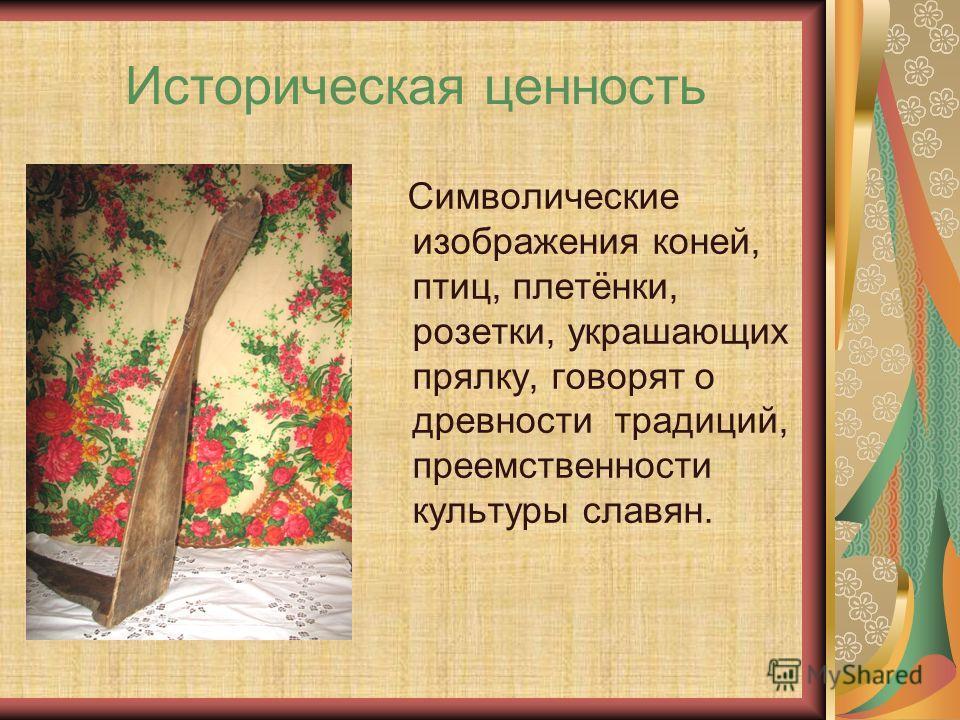 Историческая ценность Символические изображения коней, птиц, плетёнки, розетки, украшающих прялку, говорят о древности традиций, преемственности культуры славян.