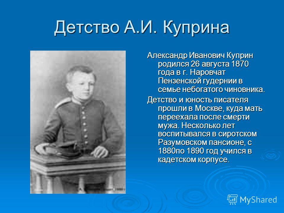 Детство А.И. Куприна Александр Иванович Куприн родился 26 августа 1870 года в г. Наровчат Пензенской гудернии в семье небогатого чиновника. Детство и юность писателя прошли в Москве, куда мать переехала после смерти мужа. Несколько лет воспитывался в