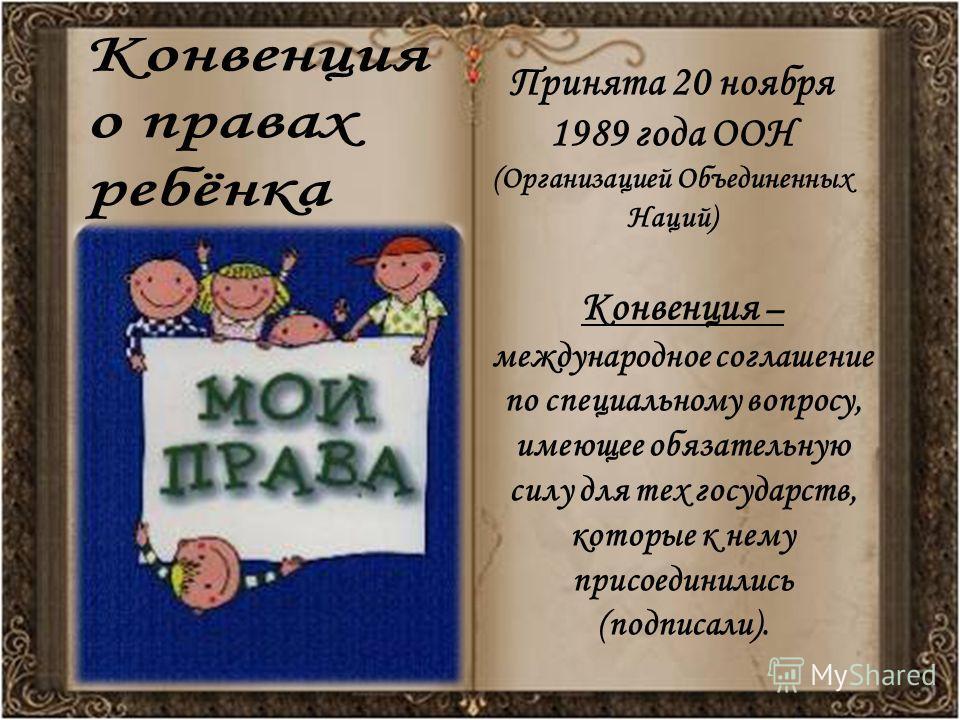 Принята 20 ноября 1989 года ООН (Организацией Объединенных Наций) Конвенция – международное соглашение по специальному вопросу, имеющее обязательную силу для тех государств, которые к нему присоединились (подписали).