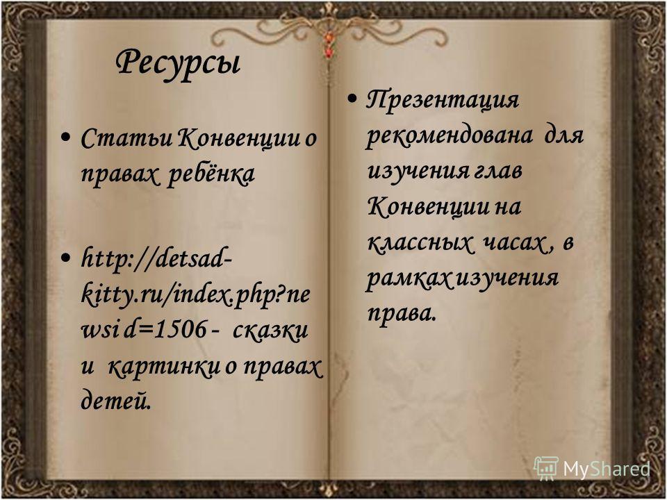 Ресурсы Статьи Конвенции о правах ребёнка http://detsad- kitty.ru/index.php?ne wsi d=1506 - сказки и картинки о правах детей. Презентация рекомендована для изучения глав Конвенции на классных часах, в рамках изучения права.