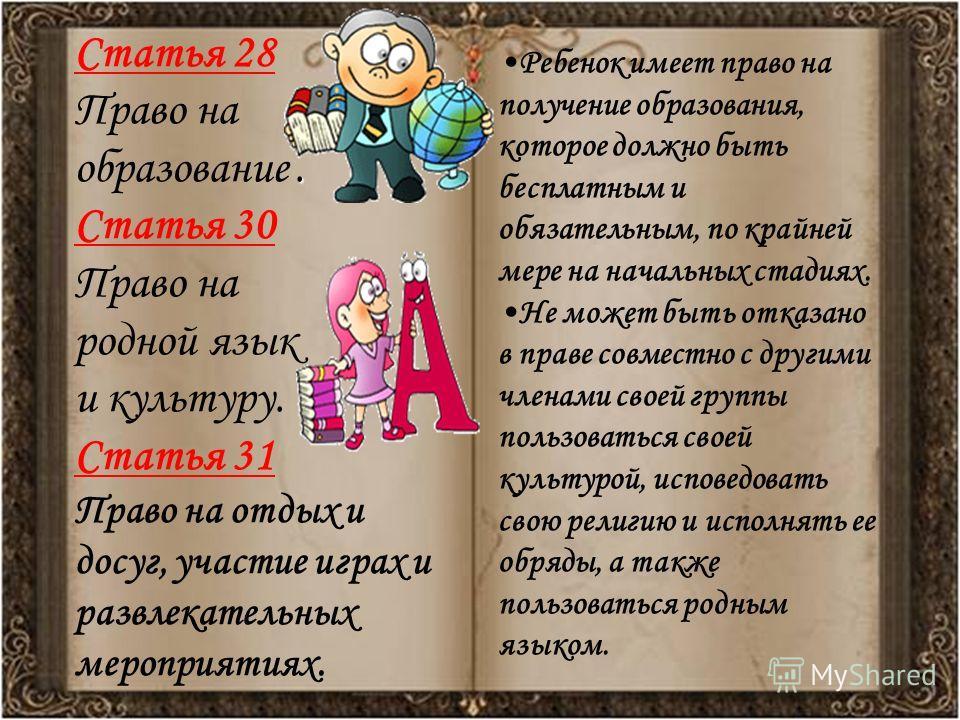 Статья 28 Право на. образование. Статья 30 Право на родной язык и культуру. Статья 31 Право на отдых и досуг, участие играх и развлекательных мероприятиях. Ребенок имеет право на получение образования, которое должно быть бесплатным и обязательным, п