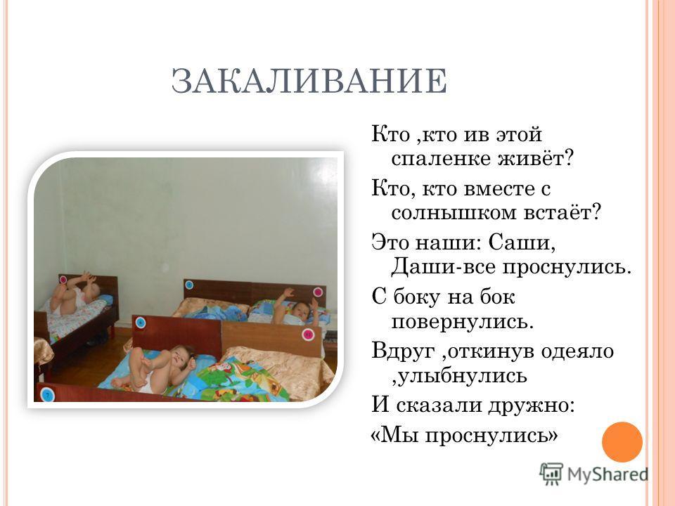 ЗАКАЛИВАНИЕ Кто,кто ив этой спаленке живёт? Кто, кто вместе с солнышком встаёт? Это наши: Саши, Даши-все проснулись. С боку на бок повернулись. Вдруг,откинув одеяло,улыбнулись И сказали дружно: «Мы проснулись»