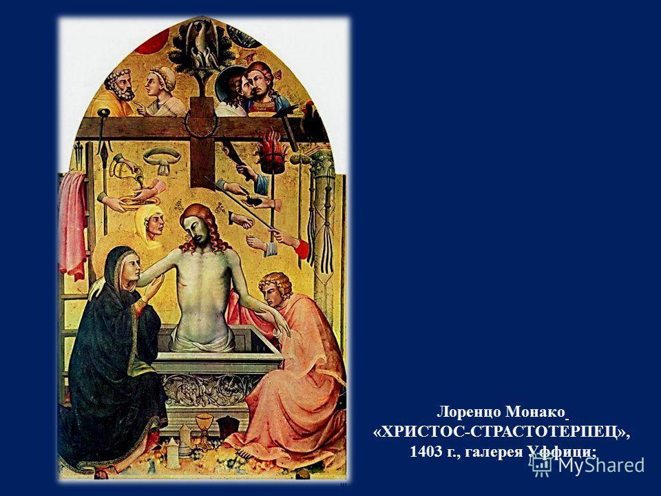 Лоренцо Монако « ХРИСТОС - СТРАСТОТЕРПЕЦ », 1403 г., галерея Уффици ;