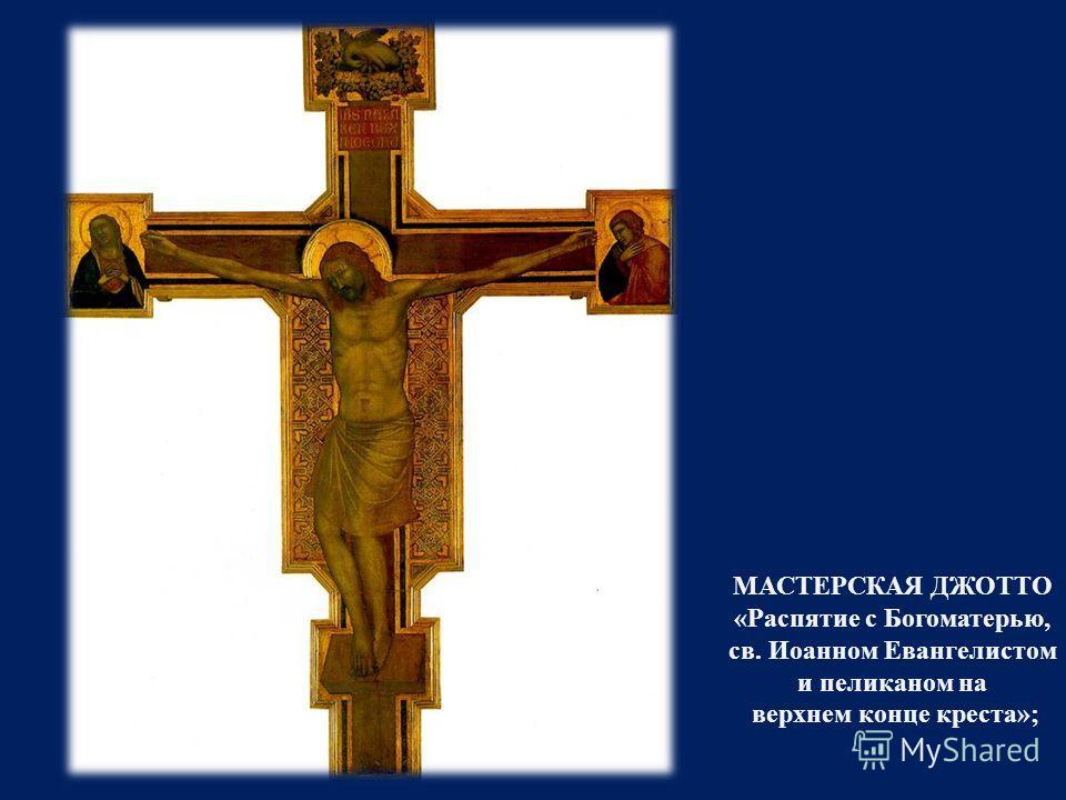 МАСТЕРСКАЯ ДЖОТТО « Распятие с Богоматерью, св. Иоанном Евангелистом и пеликаном на верхнем конце креста »;