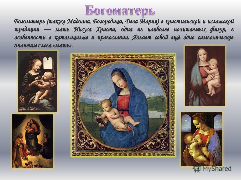 Богоматерь (также Мадонна, Богородица, Дева Мария) в христианской и исламской традиции мать Иисуса Христа, одна из наиболее почитаемых фигур, в особенности в католицизме и православии. Являет собой ещё одно символическое значение слова «мать».