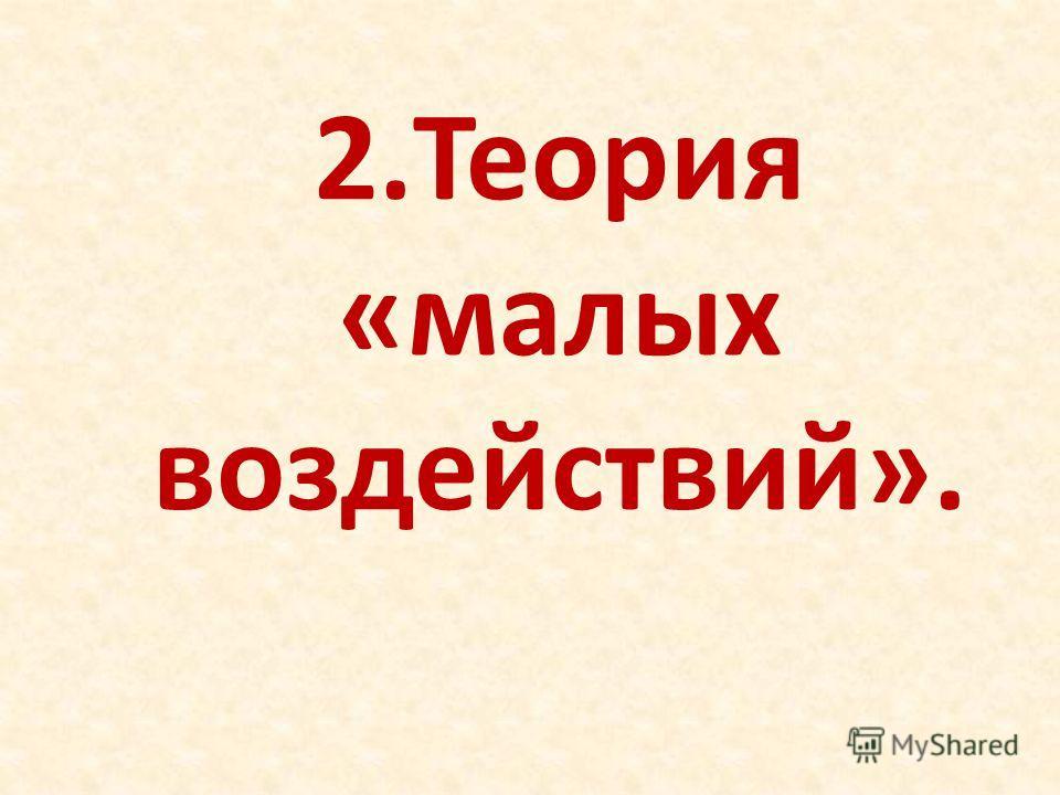 2.Теория «малых воздействий».