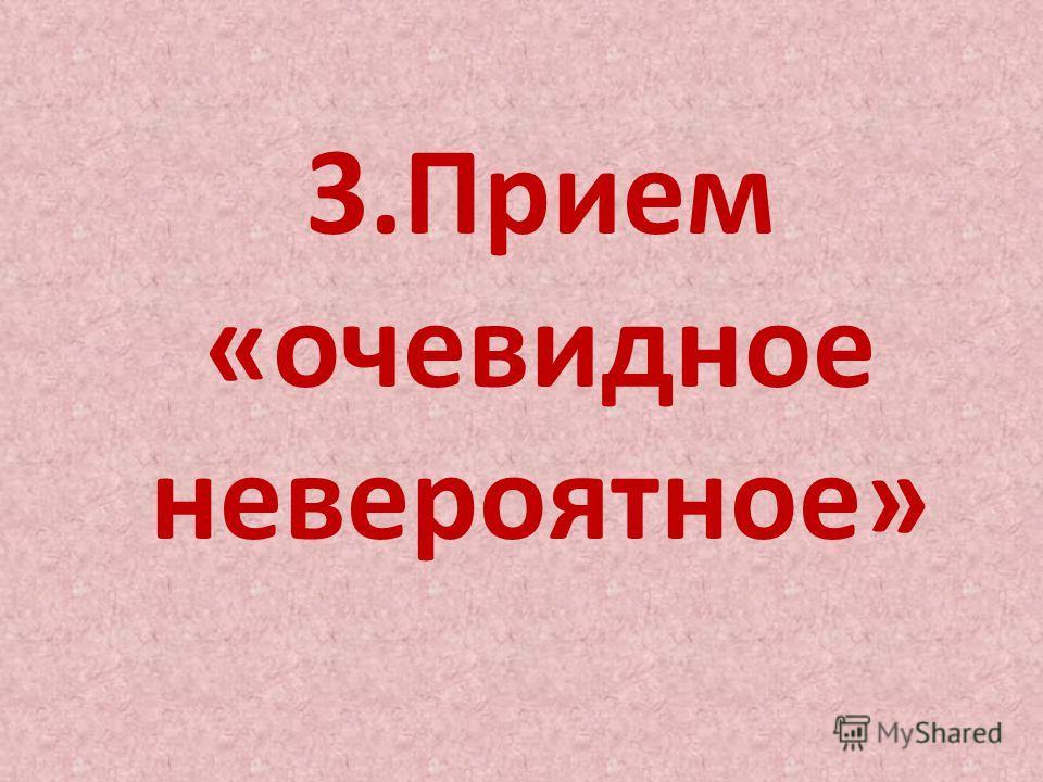 3.Прием «очевидное невероятное»