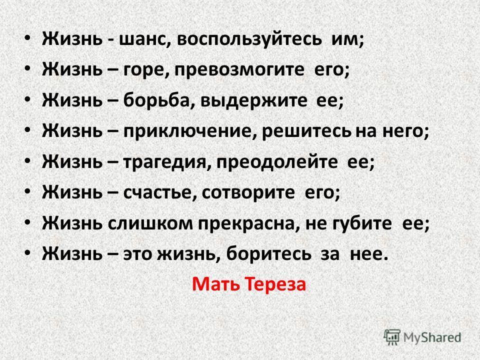 Жизнь - шанс, воспользуйтесь им; Жизнь – горе, превозмогите его; Жизнь – борьба, выдержите ее; Жизнь – приключение, решитесь на него; Жизнь – трагедия, преодолейте ее; Жизнь – счастье, сотворите его; Жизнь слишком прекрасна, не губите ее; Жизнь – это