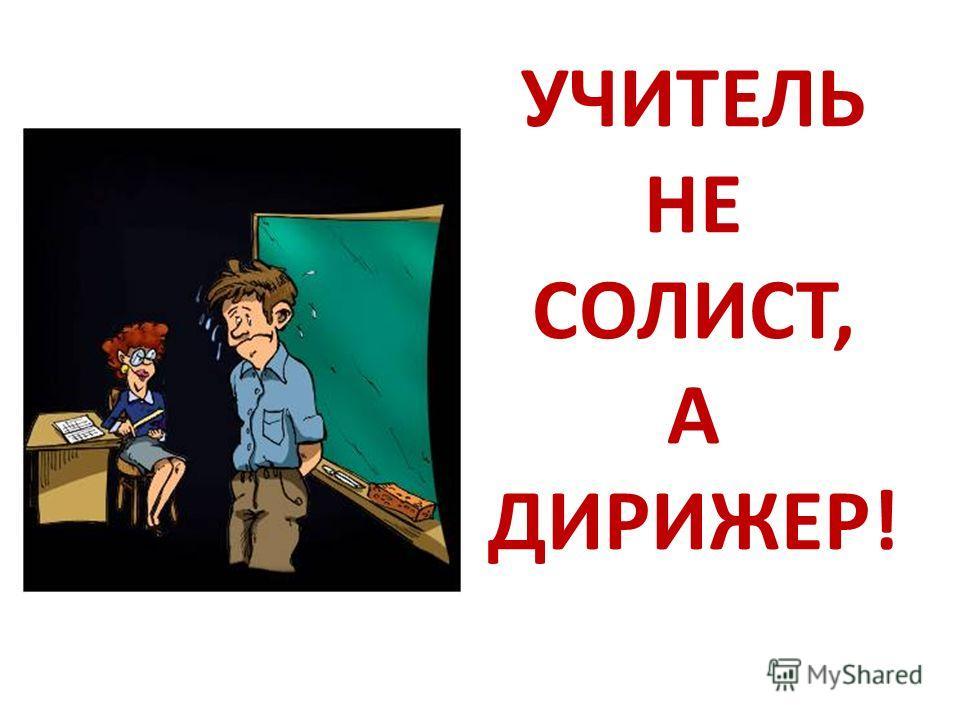 УЧИТЕЛЬ НЕ СОЛИСТ, А ДИРИЖЕР!