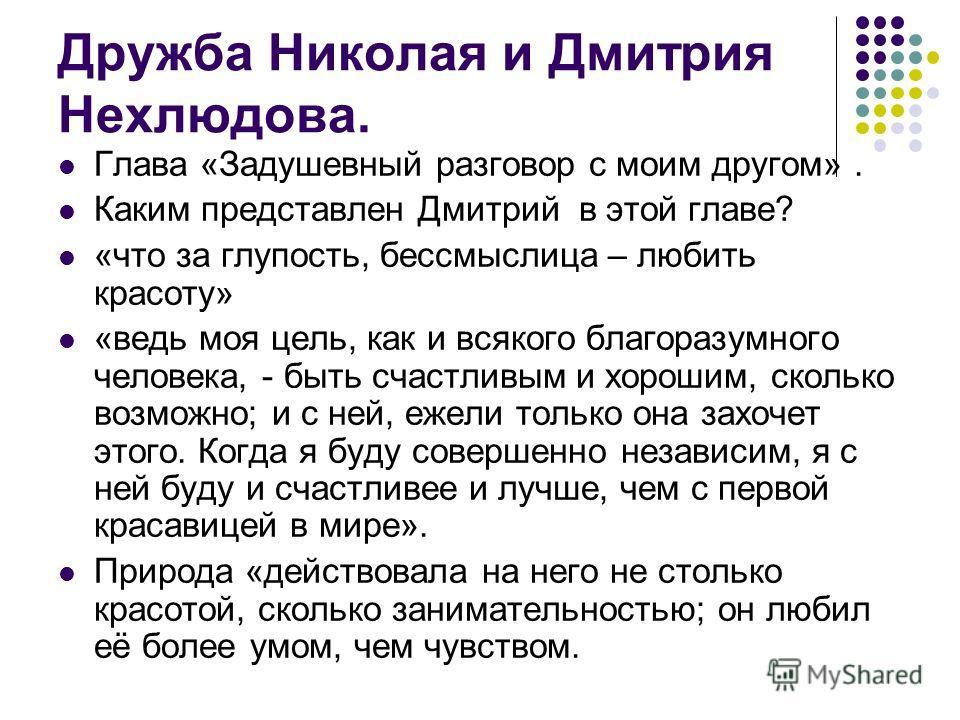 Дружба Николая и Дмитрия Нехлюдова. Глава «Задушевный разговор с моим другом». Каким представлен Дмитрий в этой главе? «что за глупость, бессмыслица – любить красоту» «ведь моя цель, как и всякого благоразумного человека, - быть счастливым и хорошим,
