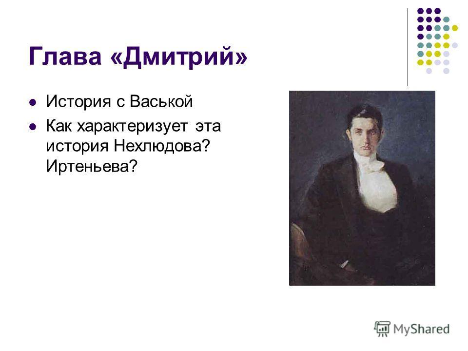 Глава «Дмитрий» История с Васькой Как характеризует эта история Нехлюдова? Иртеньева?