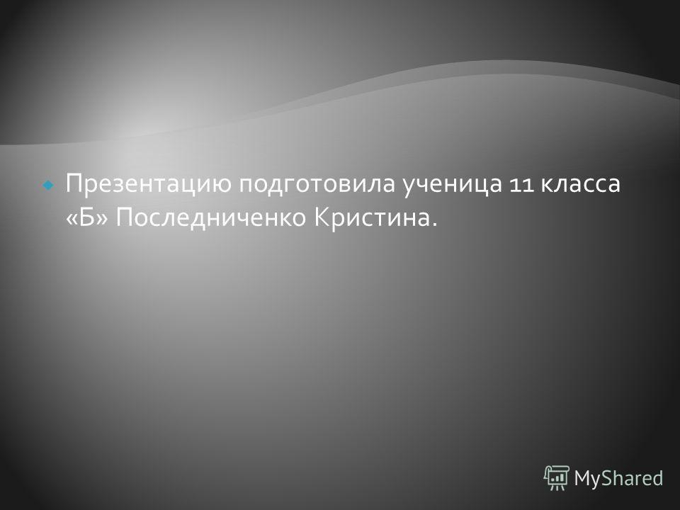 Презентацию подготовила ученица 11 класса «Б» Последниченко Кристина.