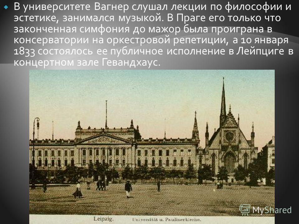 В университете Вагнер слушал лекции по философии и эстетике, занимался музыкой. В Праге его только что законченная симфония до мажор была проиграна в консерватории на оркестровой репетиции, а 10 января 1833 состоялось ее публичное исполнение в Лейпци