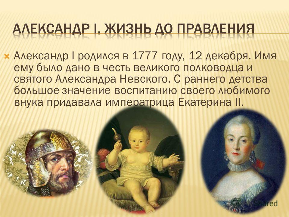 Александр I родился в 1777 году, 12 декабря. Имя ему было дано в честь великого полководца и святого Александра Невского. С раннего детства большое значение воспитанию своего любимого внука придавала императрица Екатерина II.