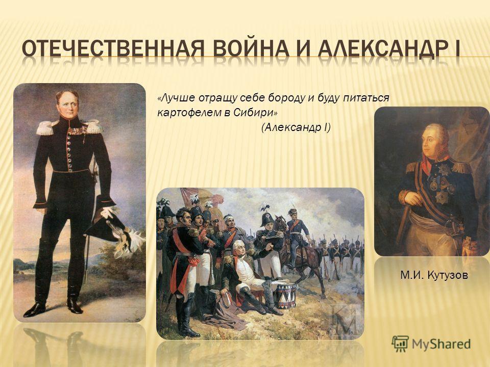 «Лучше отращу себе бороду и буду питаться картофелем в Сибири» (Александр I) М.И. Кутузов