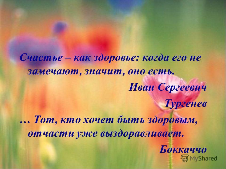 Счастье – как здоровье: когда его не замечают, значит, оно есть. Иван Сергеевич Тургенев … Тот, кто хочет быть здоровым, отчасти уже выздоравливает. Боккаччо