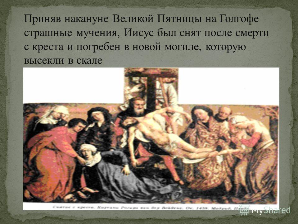 Приняв накануне Великой Пятницы на Голгофе страшные мучения, Иисус был снят после смерти с креста и погребен в новой могиле, которую высекли в скале