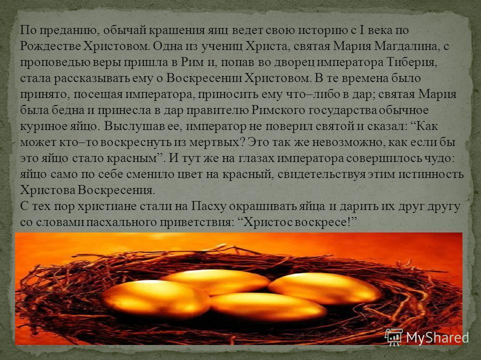 По преданию, обычай крашения яиц ведет свою историю с I века по Рождестве Христовом. Одна из учениц Христа, святая Мария Магдалина, с проповедью веры пришла в Рим и, попав во дворец императора Тиберия, стала рассказывать ему о Воскресении Христовом.
