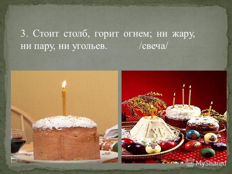 3. Стоит столб, горит огнем; ни жару, ни пару, ни угольев. /свеча/