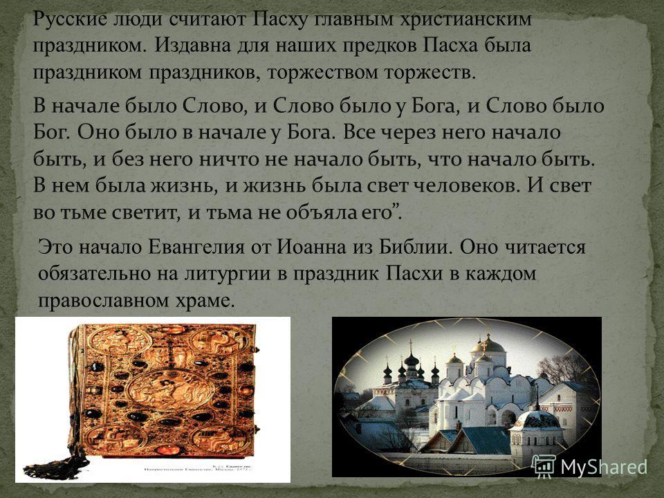 Русские люди считают Пасху главным христианским праздником. Издавна для наших предков Пасха была праздником праздников, торжеством торжеств. В начале было Слово, и Слово было у Бога, и Слово было Бог. Оно было в начале у Бога. Все через него начало б