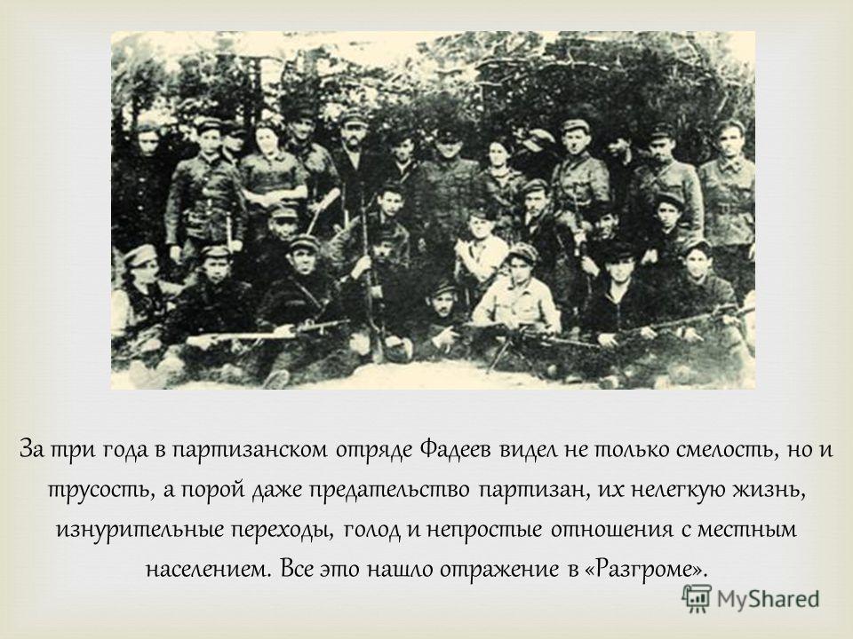За три года в партизанском отряде Фадеев видел не только смелость, но и трусость, а порой даже предательство партизан, их нелегкую жизнь, изнурительные переходы, голод и непростые отношения с местным населением. Все это нашло отражение в «Разгроме».