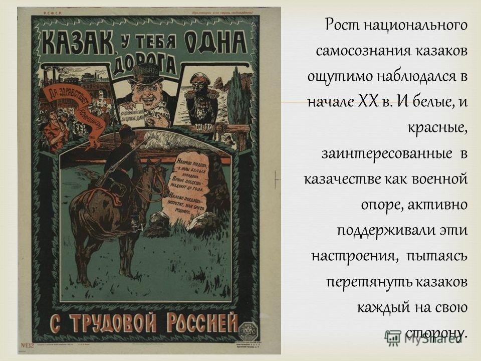 Рост национального самосознания казаков ощутимо наблюдался в начале ХХ в. И белые, и красные, заинтересованные в казачестве как военной опоре, активно поддерживали эти настроения, пытаясь перетянуть казаков каждый на свою сторону.