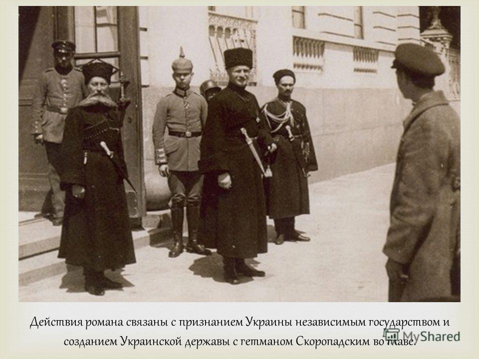 Действия романа связаны с признанием Украины независимым государством и созданием Украинской державы с гетманом Скоропадским во главе.