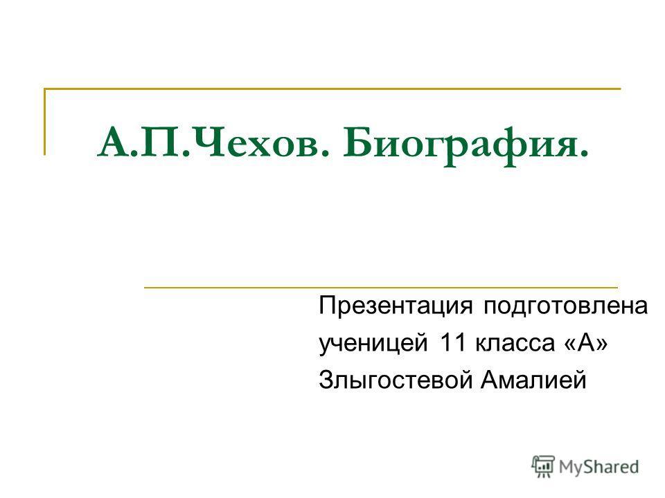 А.П.Чехов. Биография. Презентация подготовлена ученицей 11 класса «А» Злыгостевой Амалией