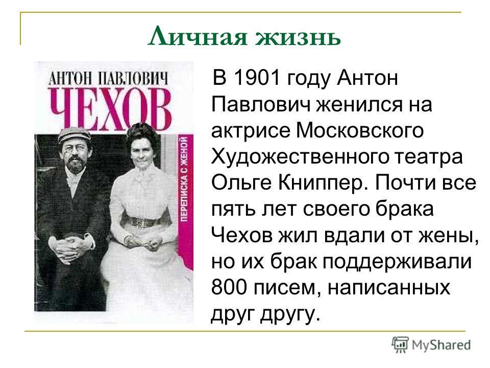 Личная жизнь В 1901 году Антон Павлович женился на актрисе Московского Художественного театра Ольге Книппер. Почти все пять лет своего брака Чехов жил вдали от жены, но их брак поддерживали 800 писем, написанных друг другу.