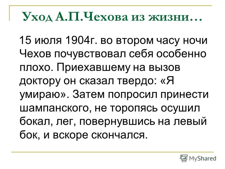 Уход А.П.Чехова из жизни… 15 июля 1904г. во втором часу ночи Чехов почувствовал себя особенно плохо. Приехавшему на вызов доктору он сказал твердо: «Я умираю». Затем попросил принести шампанского, не торопясь осушил бокал, лег, повернувшись на левый