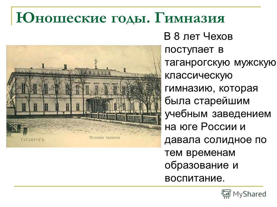Юношеские годы. Гимназия В 8 лет Чехов поступает в таганрогскую мужскую классическую гимназию, которая была старейшим учебным заведением на юге России и давала солидное по тем временам образование и воспитание.