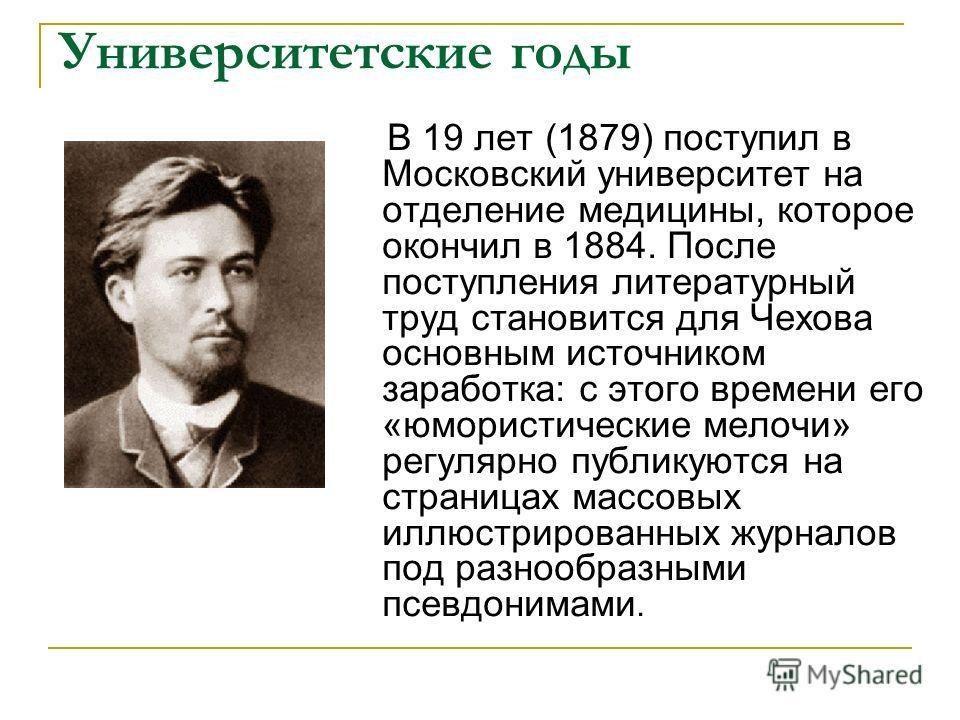 Университетские годы В 19 лет (1879) поступил в Московский университет на отделение медицины, которое окончил в 1884. После поступления литературный труд становится для Чехова основным источником заработка: с этого времени его «юмористические мелочи»