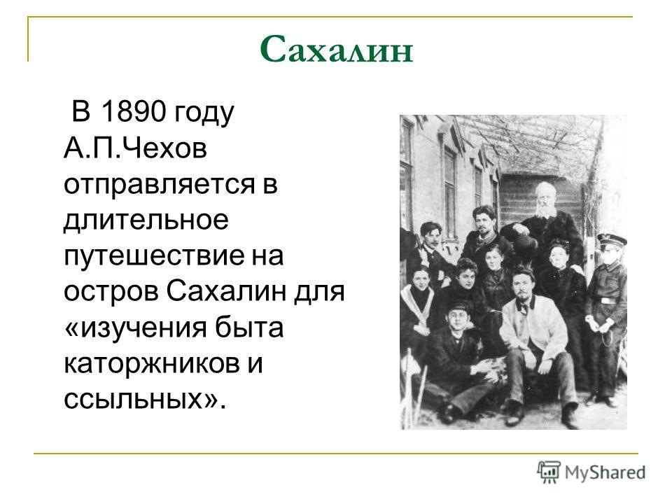 Сахалин В 1890 году А.П.Чехов отправляется в длительное путешествие на остров Сахалин для «изучения быта каторжников и ссыльных».