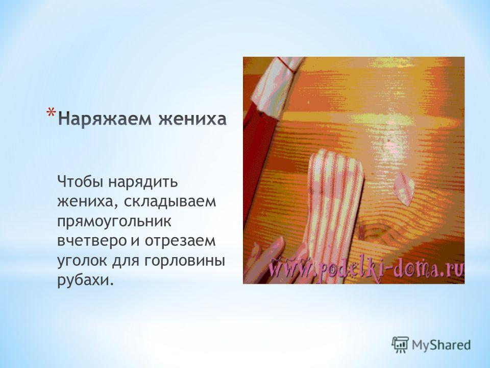 Чтобы нарядить жениха, складываем прямоугольник вчетверо и отрезаем уголок для горловины рубахи.
