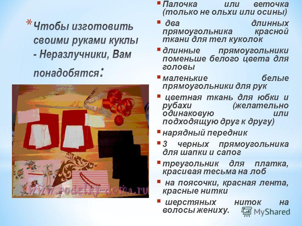 Палочка или веточка (только не ольхи или осины) два длинных прямоугольника красной ткани для тел куколок длинные прямоугольники поменьше белого цвета для головы маленькие белые прямоугольники для рук цветная ткань для юбки и рубахи (желательно одинак