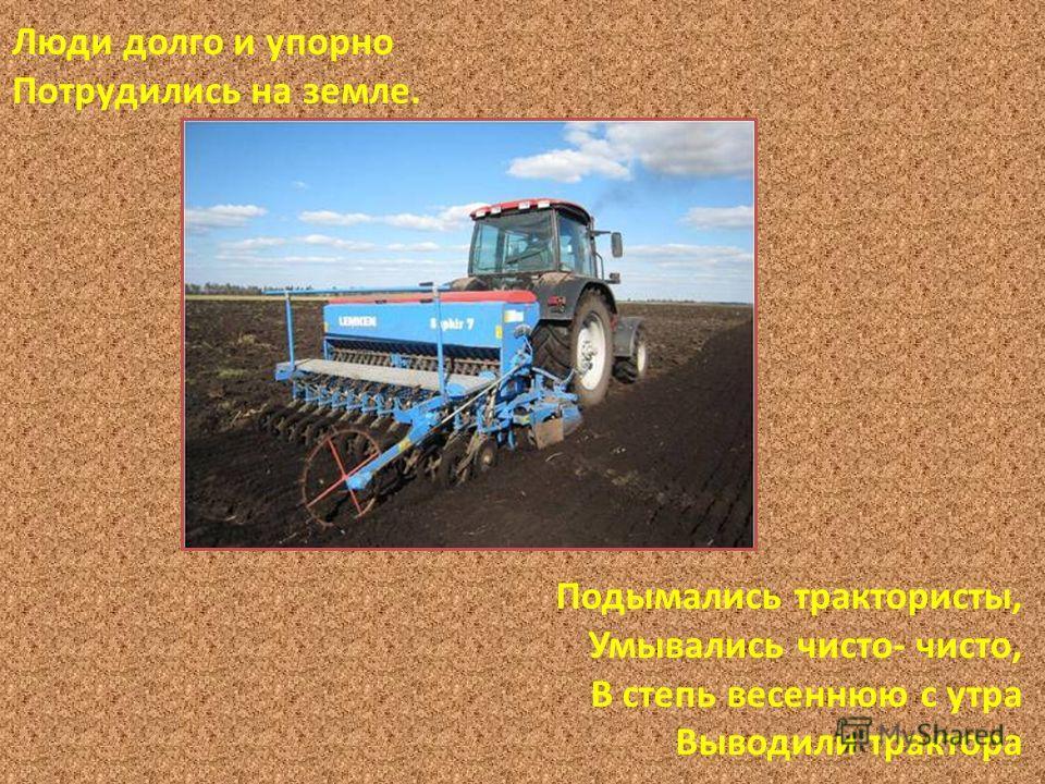 Люди долго и упорно Потрудились на земле. Подымались трактористы, Умывались чисто- чисто, В степь весеннюю с утра Выводили трактора