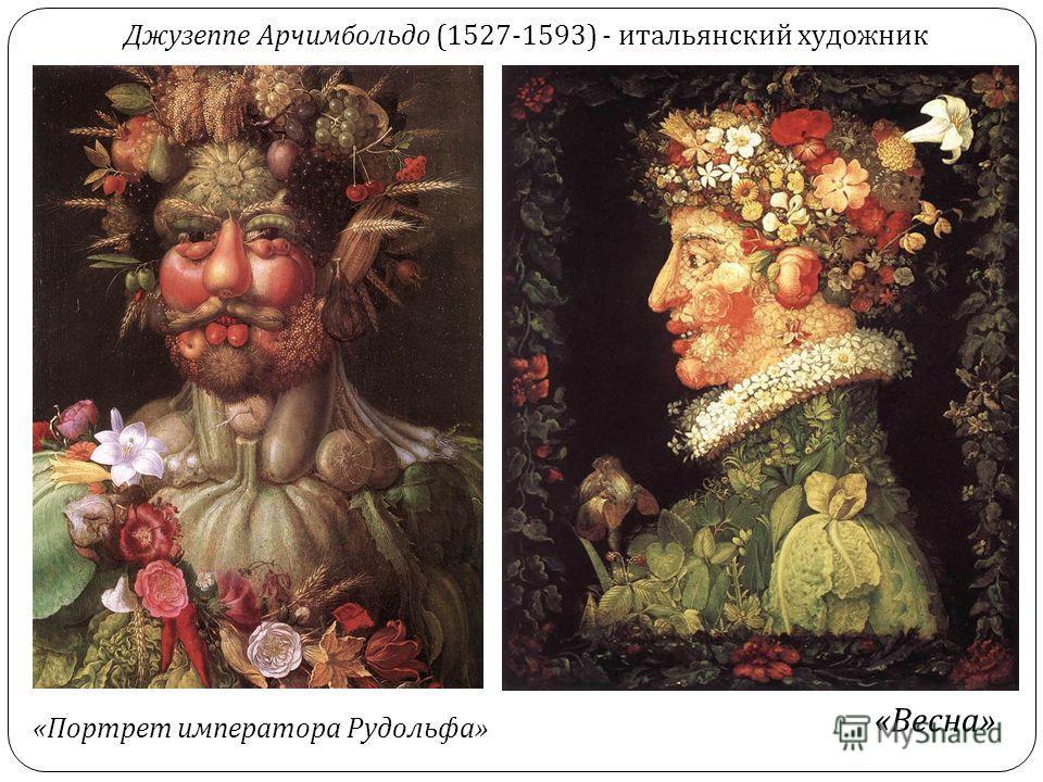 Джузеппе Арчимбольдо (1527-1593) - итальянский художник « Весна » « Портрет императора Рудольфа »