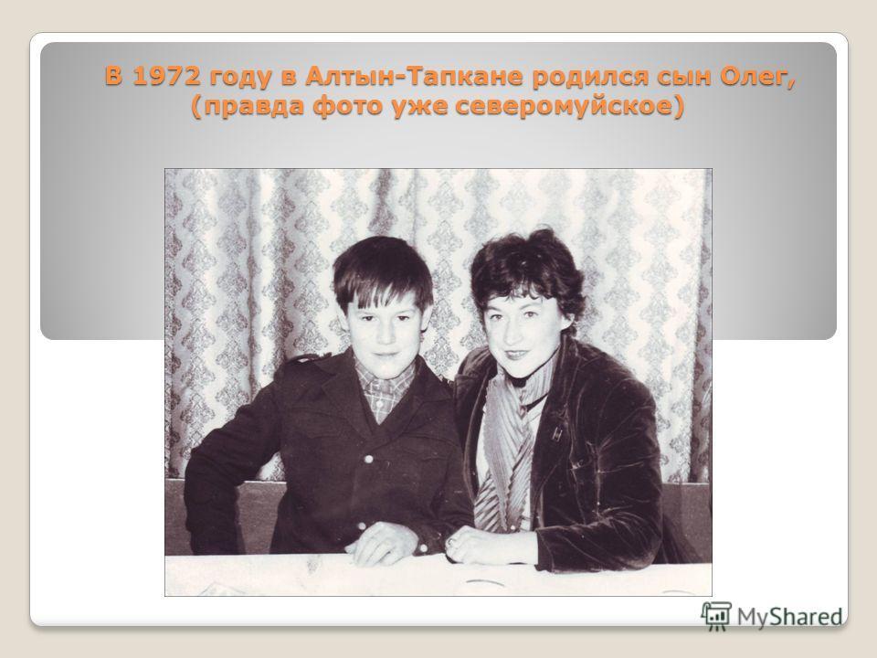 В 1972 году в Алтын-Тапкане родился сын Олег, (правда фото уже северомуйское) В 1972 году в Алтын-Тапкане родился сын Олег, (правда фото уже северомуйское)