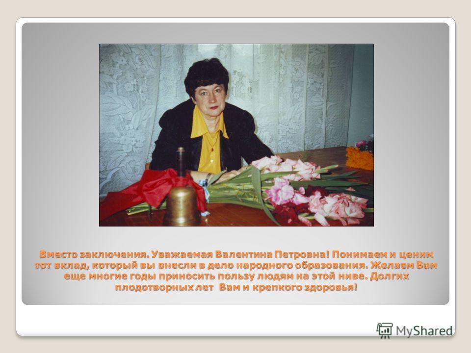 Вместо заключения. Уважаемая Валентина Петровна! Понимаем и ценим тот вклад, который вы внесли в дело народного образования. Желаем Вам еще многие годы приносить пользу людям на этой ниве. Долгих плодотворных лет Вам и крепкого здоровья!