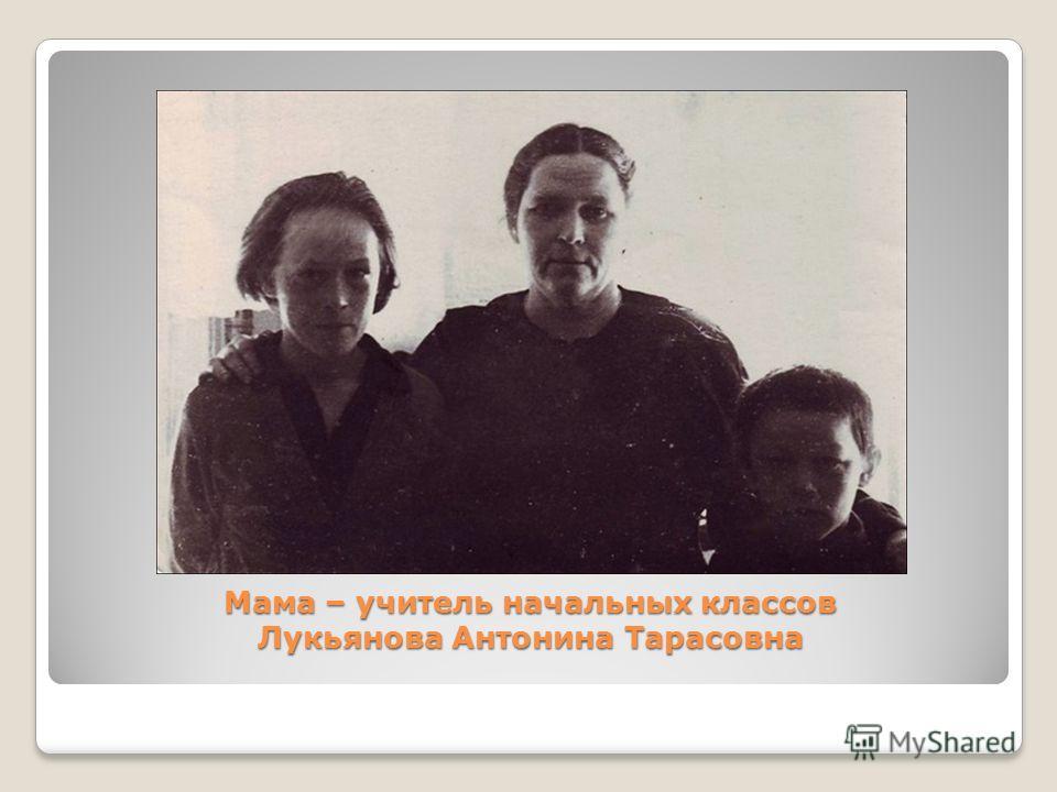 Мама – учитель начальных классов Лукьянова Антонина Тарасовна